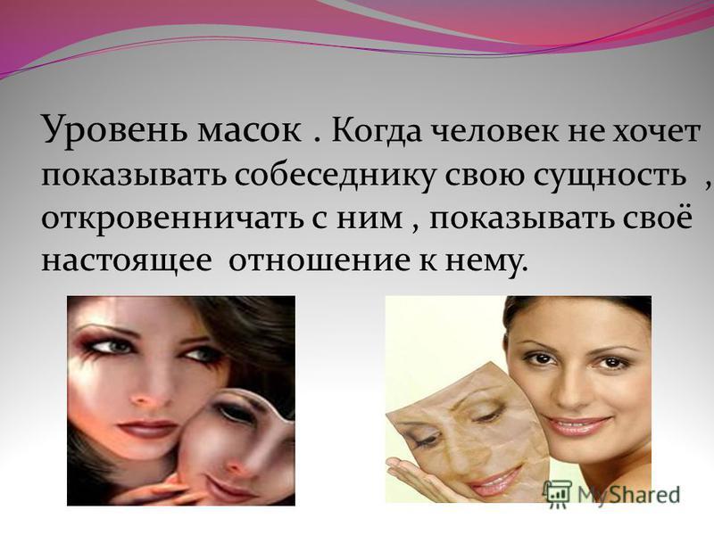 Уровень масок. Когда человек не хочет показывать собеседнику свою сущность, откровенничать с ним, показывать своё настоящее отношение к нему.