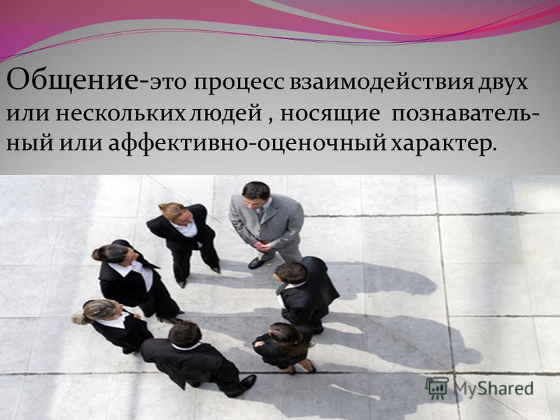 Общение- это процесс взаимодействия двух или нескольких людей, носящие познаватель- ный или аффективно-оценочный характер.