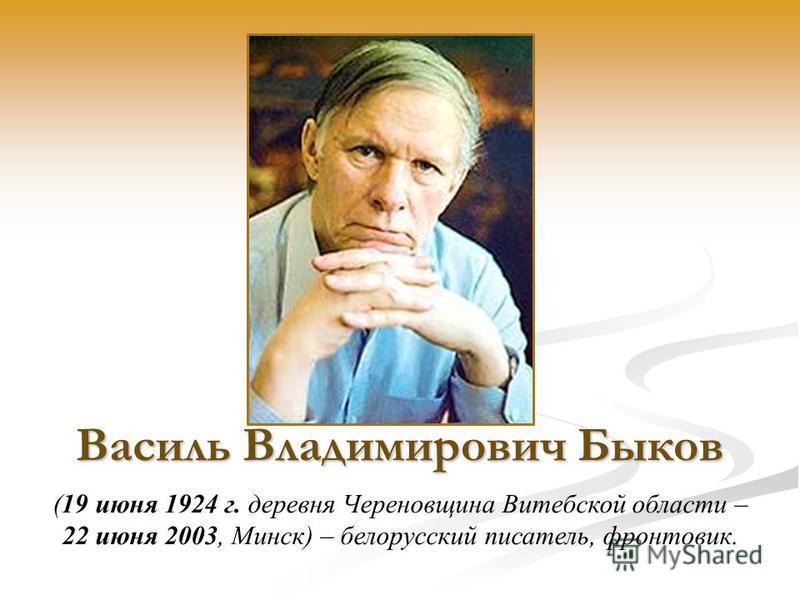 Василь Владимирович Быков (19 июня 1924 г. деревня Череновщина Витебской области – 22 июня 2003, Минск) – белорусский писатель, фронтовик.