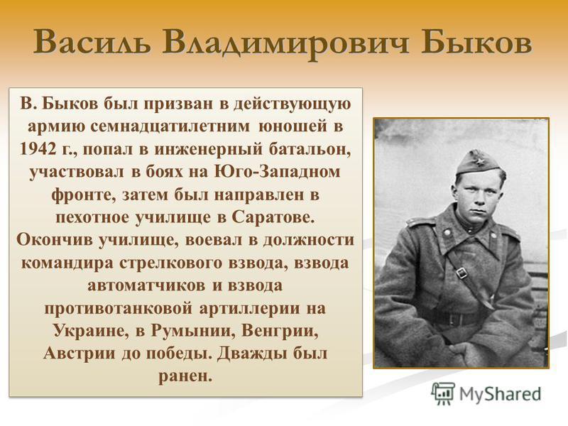 Василь Владимирович Быков Василь Владимирович Быков В. Быков был призван в действующую армию семнадцатилетним юношей в 1942 г., попал в инженерный батальон, участвовал в боях на Юго-Западном фронте, затем был направлен в пехотное училище в Саратове.