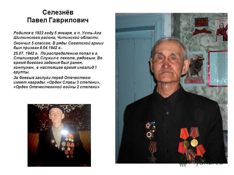 Селезнёв Павел Гаврилович Родился в 1923 году 5 января, в п. Усть-Ага Шилкинского района, Читинской области. Окончил 5 классов. В ряды Советской армии был призван 8.04.1942 г.. 25.07. 1942 г. По распределению попал в г. Сталинград. Служил в пехоте, р