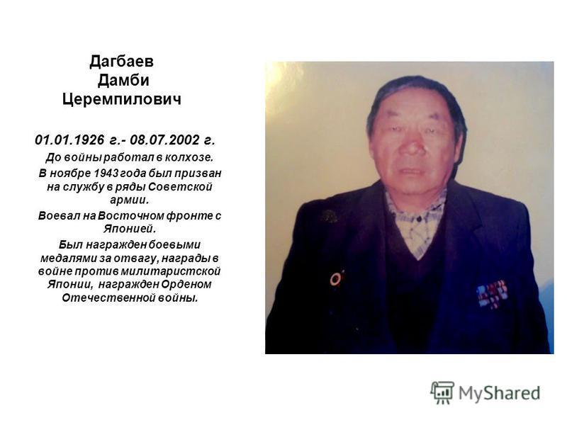 Дагбаев Дамби Церемпилович 01.01.1926 г.- 08.07.2002 г. До войны работал в колхозе. В ноябре 1943 года был призван на службу в ряды Советской армии. Воевал на Восточном фронте с Японией. Был награжден боевыми медалями за отвагу, награды в войне проти
