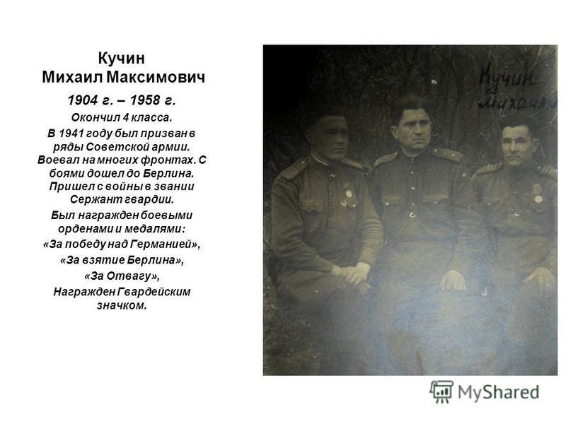 Кучин Михаил Максимович 1904 г. – 1958 г. Окончил 4 класса. В 1941 году был призван в ряды Советской армии. Воевал на многих фронтах. С боями дошел до Берлина. Пришел с войны в звании Сержант гвардии. Был награжден боевыми орденами и медалями: «За по