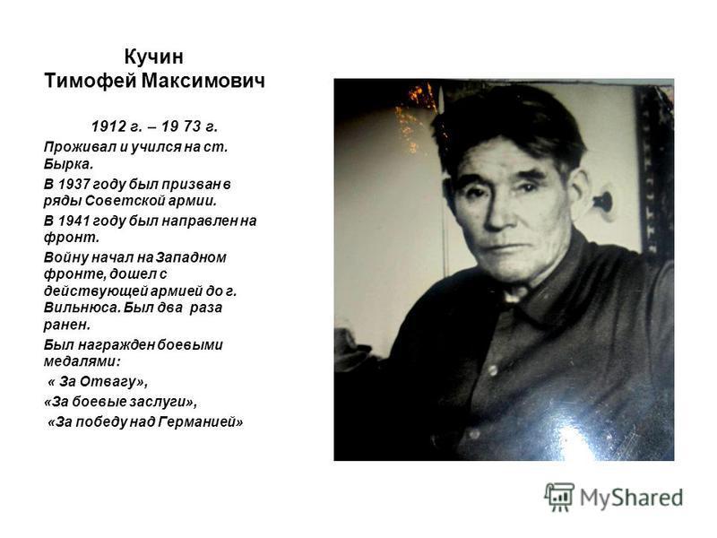 Кучин Тимофей Максимович 1912 г. – 19 73 г. Проживал и учился на ст. Бырка. В 1937 году был призван в ряды Советской армии. В 1941 году был направлен на фронт. Войну начал на Западном фронте, дошел с действующей армией до г. Вильнюса. Был два раза ра