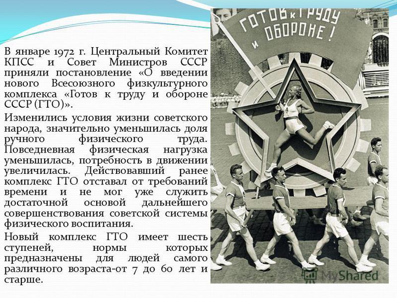 В январе 1972 г. Центральный Комитет КПСС и Совет Министров СССР приняли постановление «О введении нового Всесоюзного физкультурного комплекса «Готов к труду и обороне СССР (ГТО)». Изменились условия жизни советского народа, значительно уменьшилась д