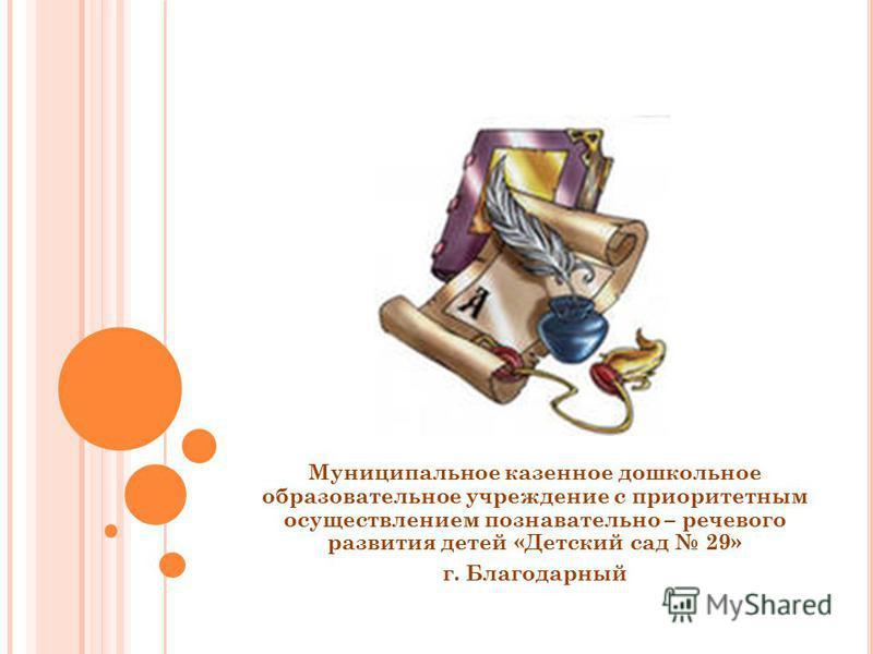 Муниципальное казенное дошкольное образовательное учреждение с приоритетным осуществлением познавательно – речевого развития детей «Детский сад 29» г. Благодарный