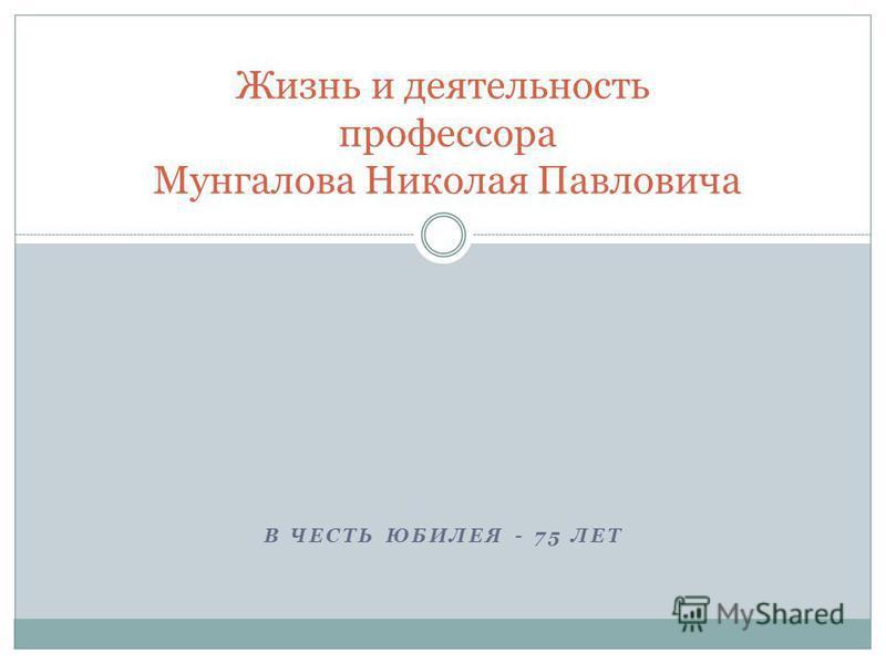 В ЧЕСТЬ ЮБИЛЕЯ - 75 ЛЕТ Жизнь и деятельность профессора Мунгалова Николая Павловича