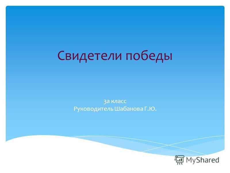 Свидетели победы 3а класс Руководитель Шабанова Г.Ю.