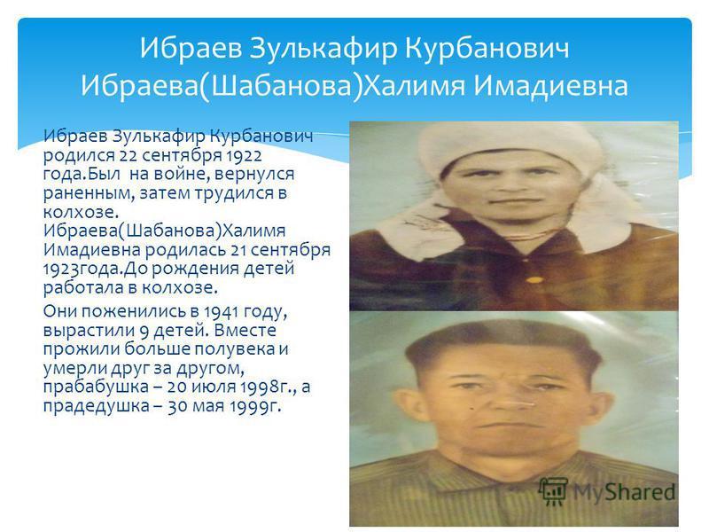 Ибраев Зулькафир Курбанович Ибраева(Шабанова)Халимя Имадиевна Ибраев Зулькафир Курбанович родился 22 сентября 1922 года.Был на войне, вернулся раненным, затем трудился в колхозе. Ибраева(Шабанова)Халимя Имадиевна родилась 21 сентября 1923года.До рожд