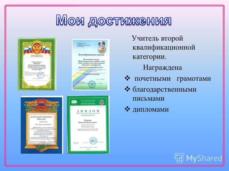 Учитель второй квалификационной категории. Награждена почетными грамотами благодарственными письмами дипломами
