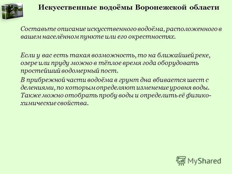 Искусственные водоёмы Воронежской области Составьте описание искусственного водоёма, расположенного в вашем населённом пункте или его окрестностях. Если у вас есть такая возможность, то на ближайшей реке, озере или пруду можно в тёплое время года обо