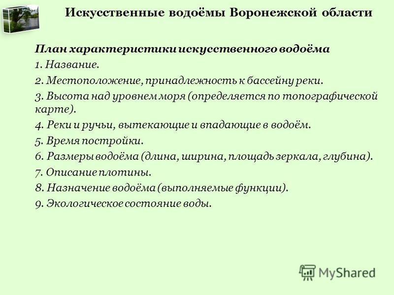 Искусственные водоёмы Воронежской области План характеристики искусственного водоёма 1. Название. 2. Местоположение, принадлежность к бассейну реки. 3. Высота над уровнем моря (определяется по топографической карте). 4. Реки и ручьи, вытекающие и впа