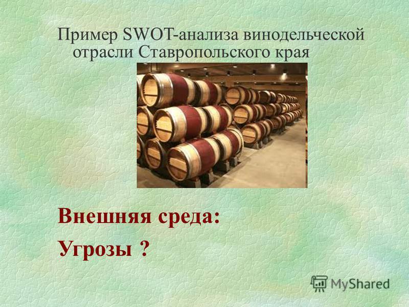 Пример SWOT-анализа винодельческой отрасли Ставропольского края Внешняя среда: Угрозы ?