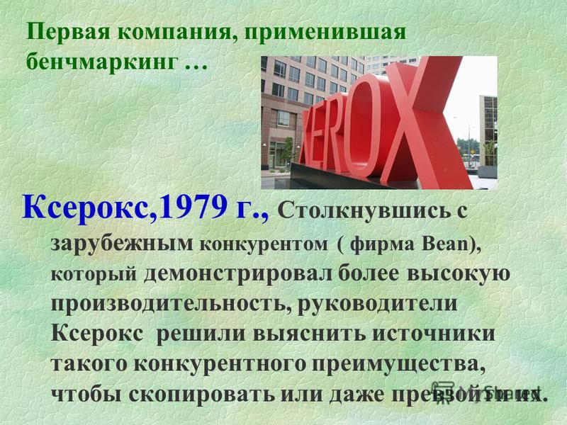 Первая компания, применившая бенчмаркинг … Ксерокс,1979 г., Столкнувшись с зарубежным конкурентом ( фирма Bean), который демонстрировал более высокую производительность, руководители Ксерокс решили выяснить источники такого конкурентного преимущества