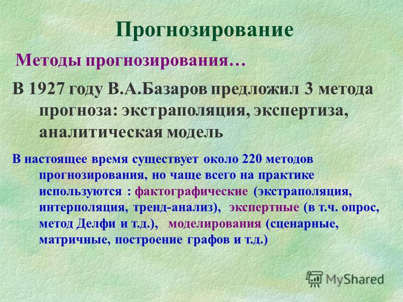 Прогнозирование Методы прогнозирования… В 1927 году В.А.Базаров предложил 3 метода прогноза: экстраполяция, экспертиза, аналитическая модель В настоящее время существует около 220 методов прогнозирования, но чаще всего на практике используются : факт