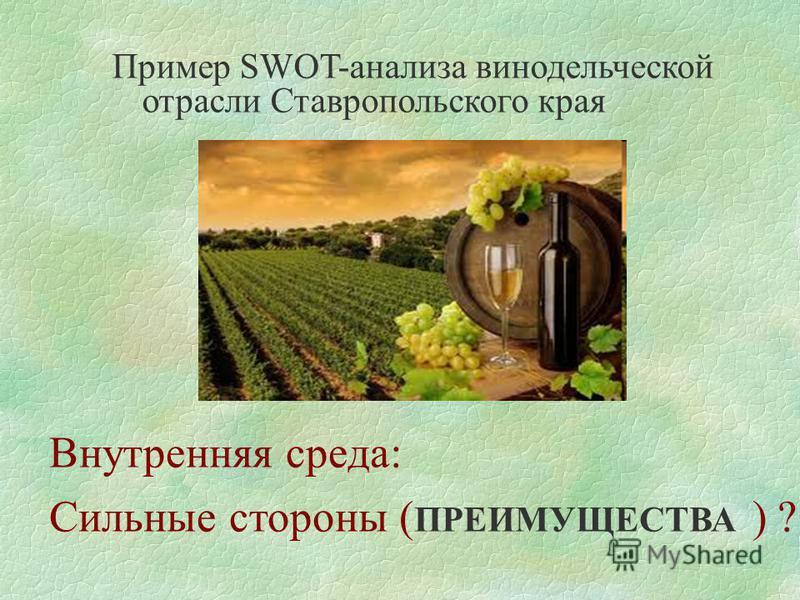 Пример SWOT-анализа винодельческой отрасли Ставропольского края Внутренняя среда: Сильные стороны ( ПРЕИМУЩЕСТВА ) ?