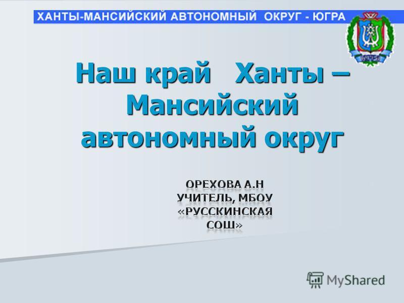 Наш край Ханты – Мансийский автономный округ