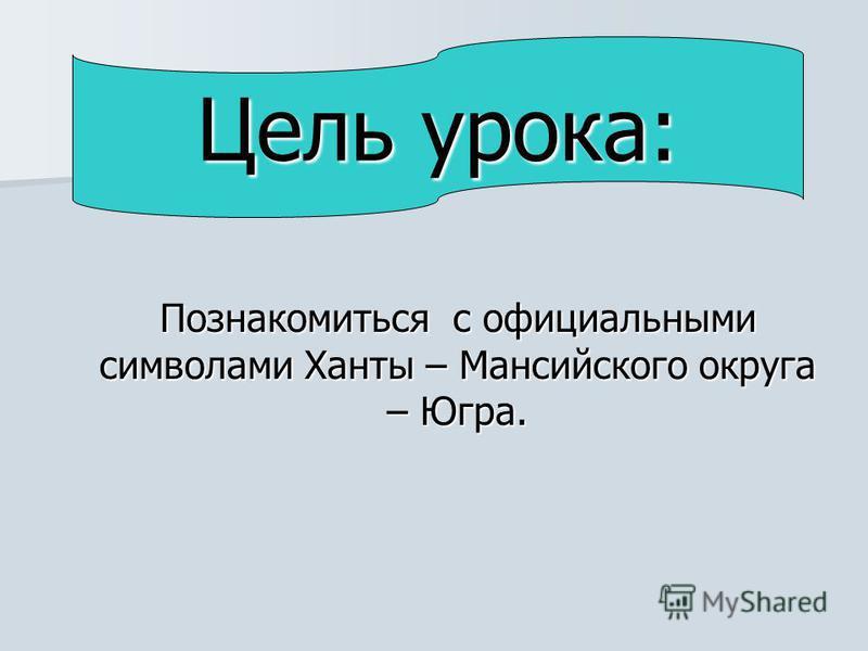 Познакомиться с официальными символами Ханты – Мансийского округа – Югра. Цель урока: