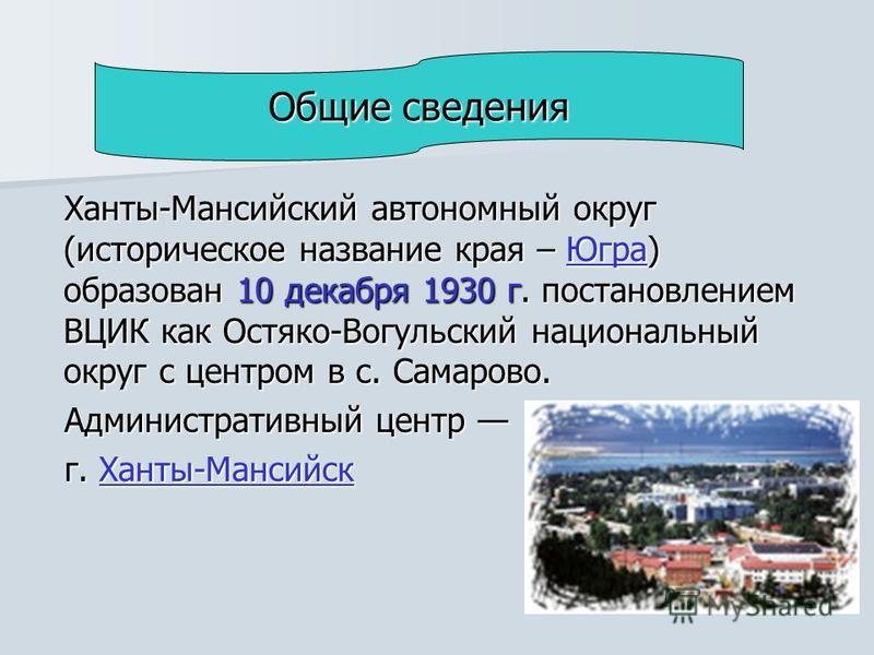 Ханты-Мансийский автономный округ (историческое название края – Югра) образован 10 декабря 1930 г. постановлением ВЦИК как Остяко-Вогульский национальный округ с центром в с. Самарово. Югра Административный центр Административный центр г. Ханты-Манси