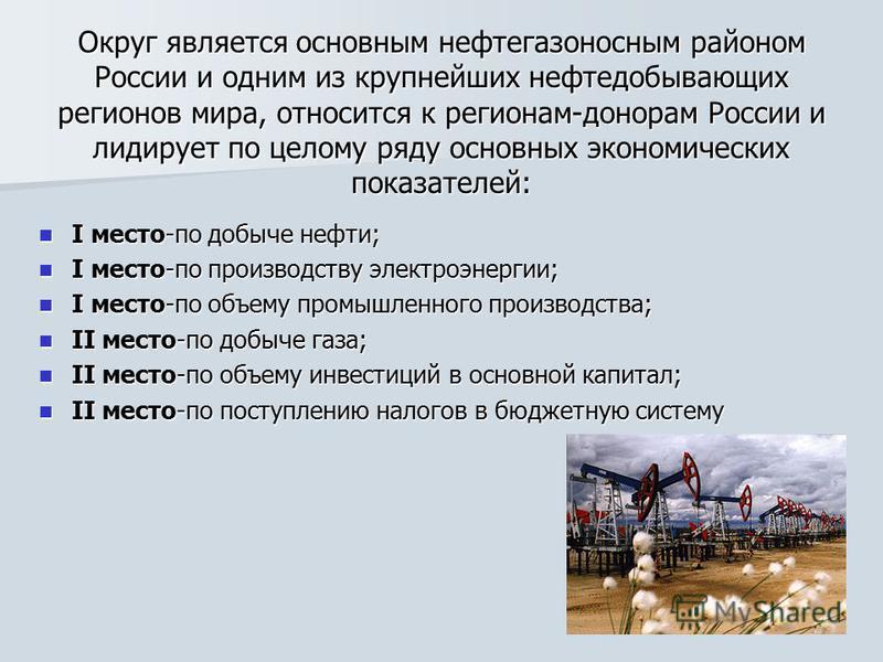 Округ является основным нефтегазоносным районом России и одним из крупнейших нефтедобывающих регионов мира, относится к регионам-донорам России и лидирует по целому ряду основных экономических показателей: I место-по добыче нефти; I место-по добыче н