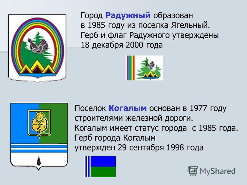 Город Радужный образован в 1985 году из поселка Ягельный. Герб и флаг Радужного утверждены 18 декабря 2000 года Поселок Когалым основан в 1977 году строителями железной дороги. Когалым имеет статус города с 1985 года. Герб города Когалым утвержден 29