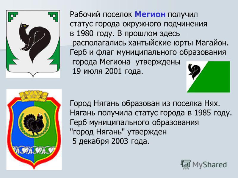 Рабочий поселок Мегион получил статус города окружного подчинения в 1980 году. В прошлом здесь располагались хантыйские юрты Магайон. Герб и флаг муниципального образования города Мегиона утверждены 19 июля 2001 года. Город Нягань образован из поселк