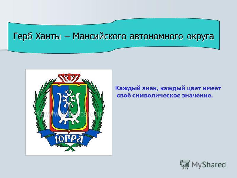 Каждый знак, каждый цвет имеет своё символическое значение. Герб Ханты – Мансийского автономного округа