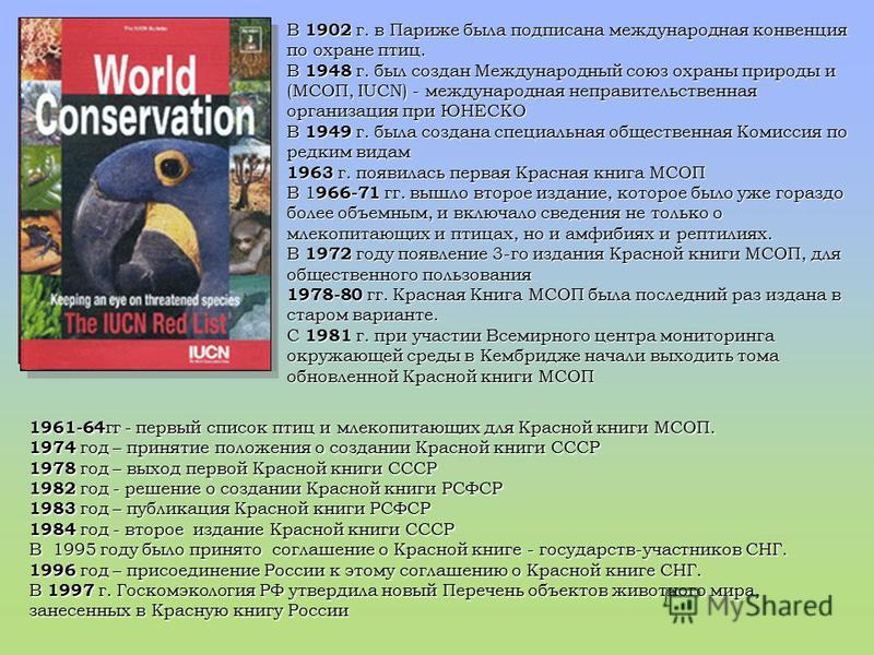 В 1902 г. в Париже была подписана международная конвенция по охране птиц. В 1948 г. был создан Международный союз охраны природы и (МСОП, IUCN) - международная неправительственная организация при ЮНЕСКО В 1949 г. была создана специальная общественная