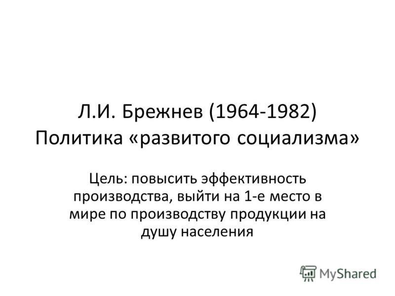 Л.И. Брежнев (1964-1982) Политика «развитого социализма» Цель: повысить эффективность производства, выйти на 1-е место в мире по производству продукции на душу населения