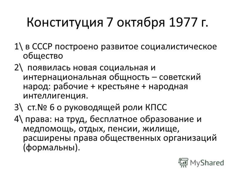Конституция 7 октября 1977 г. 1\ в СССР построено развитое социалистическое общество 2\ появилась новая социальная и интернациональная общность – советский народ: рабочие + крестьяне + народная интеллигенция. 3\ ст. 6 о руководящей роли КПСС 4\ права