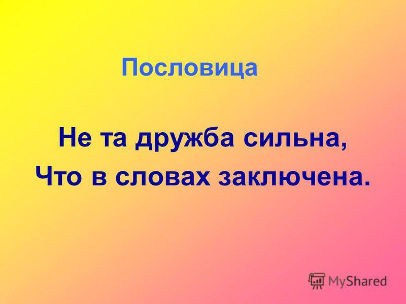 Пословица Не та дружба сильна, Что в словах заключена.