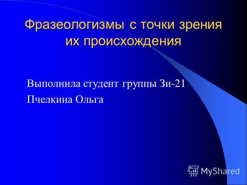 Фразеологизмы с точки зрения их происхождения Выполнила студент группы Зи-21 Пчелкина Ольга