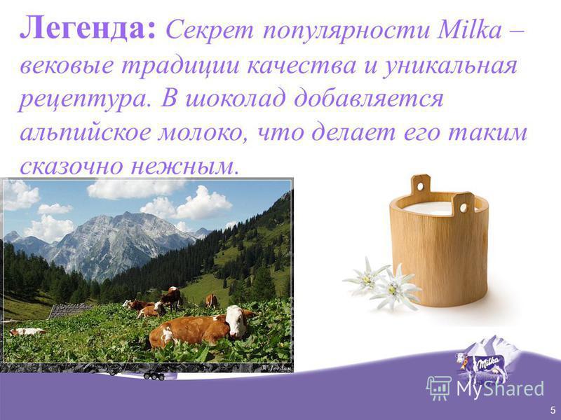 5 Легенда: Секрет популярности Milka – вековые традиции качества и уникальная рецептура. В шоколад добавляется альпийское молоко, что делает его таким сказочно нежным.