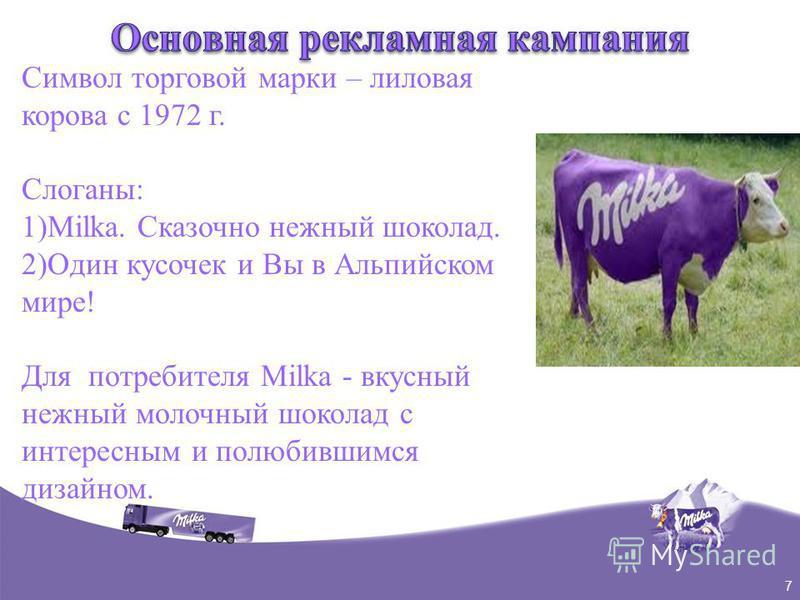 7 Символ торговой марки – лиловая корова с 1972 г. Слоганы: 1)Milka. Сказочно нежный шоколад. 2)Один кусочек и Вы в Альпийском мире! Для потребителя Milka - вкусный нежный молочный шоколад с интересным и полюбившимся дизайном.