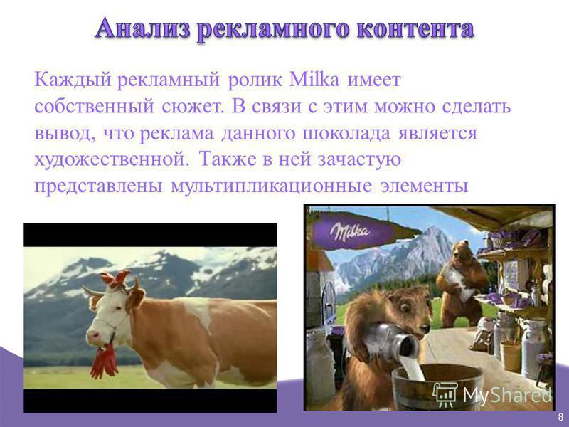8 Каждый рекламный ролик Milka имеет собственный сюжет. В связи с этим можно сделать вывод, что реклама данного шоколада является художественной. Также в ней зачастую представлены мультипликационные элементы