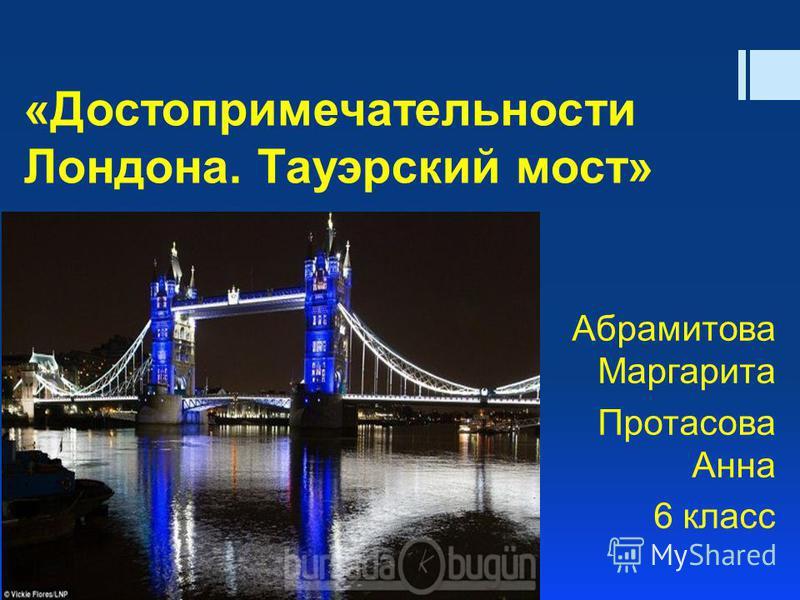 Абрамитова Маргарита Протасова Анна 6 класс «Достопримечательности Лондона. Тауэрский мост»