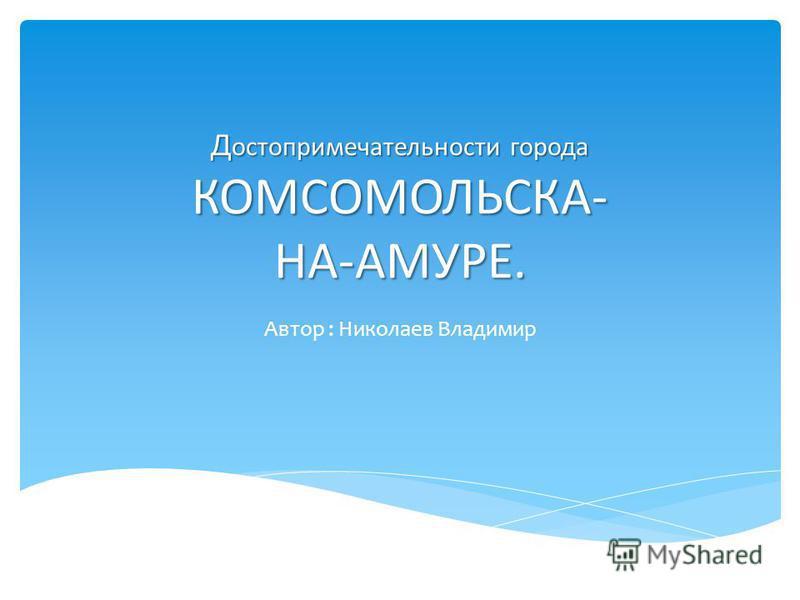 Д остопримечательности города КОМСОМОЛЬСКА- НА-АМУРЕ. Автор : Николаев Владимир