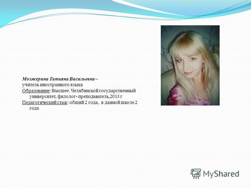 Мозжерина Татьяна Васильевна – учитель иностранного языка Образование: Высшее. Челябинской государственный университет, филолог- преподаватель,2013 г Педагогический стаж: общий 2 года, в данной школе 2 года