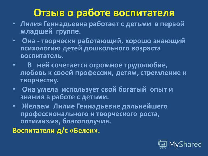 Отзыв о работе воспитателя Лилия Геннадьевна работает с детьми в первой младшей группе. Она - творчески работающий, хорошо знающий психологию детей дошкольного возраста воспитатель. В ней сочетается огромное трудолюбие, любовь к своей профессии, детя
