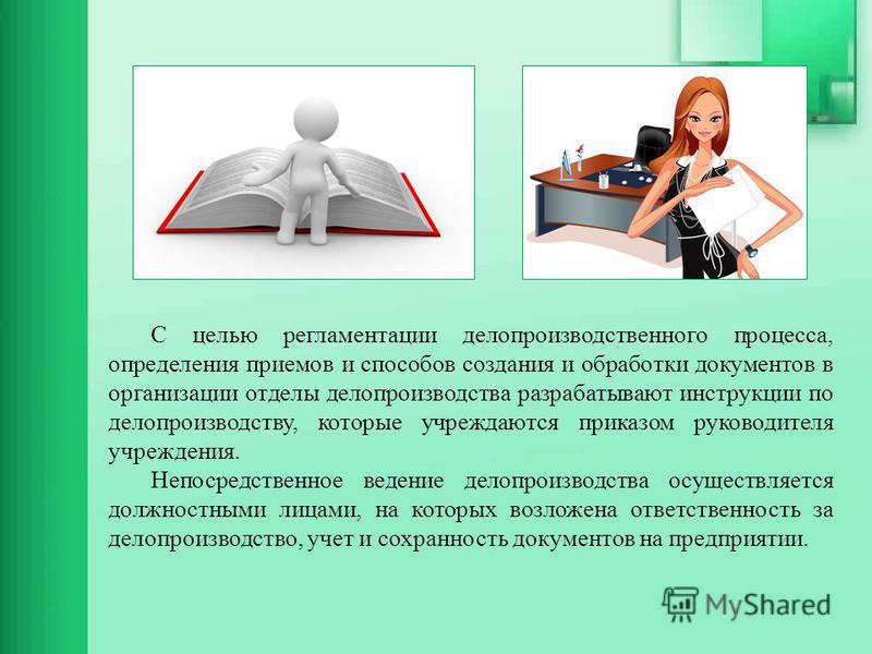 С целью регламентации делопроизводственного процесса, определения приемов и способов создания и обработки документов в организации отделы делопроизводства разрабатывают инструкции по делопроизводству, которые учреждаются приказом руководителя учрежде