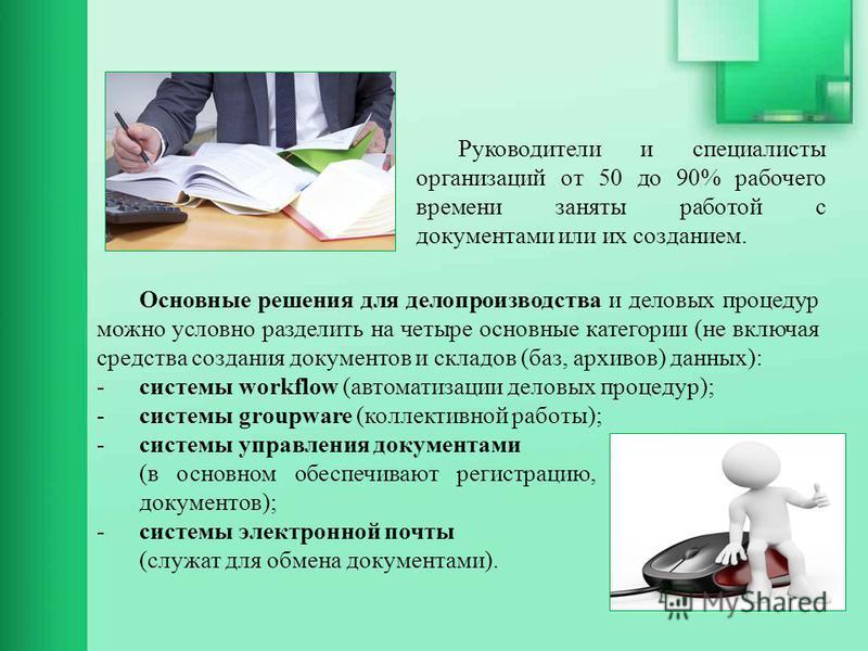 Основные решения для делопроизводства и деловых процедур можно условно разделить на четыре основные категории (не включая средства создания документов и складов (баз, архивов) данных): -системы workflow (автоматизации деловых процедур); -системы grou