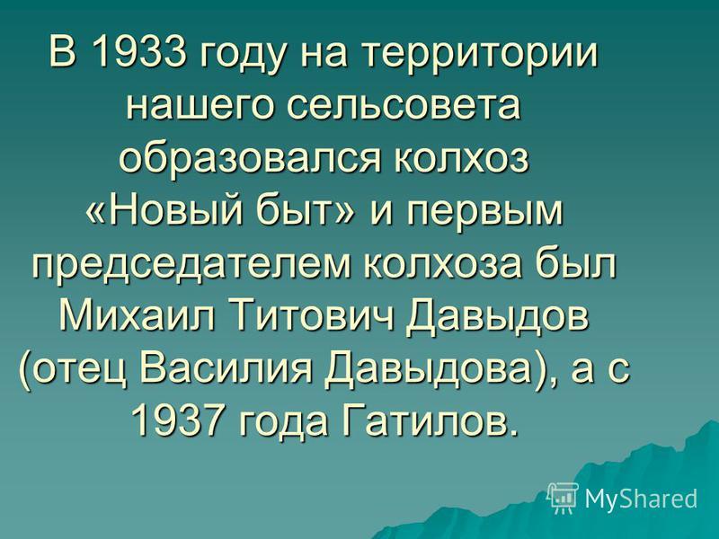 В 1933 году на территории нашего сельсовета образовался колхоз «Новый быт» и первым председателем колхоза был Михаил Титович Давыдов (отец Василия Давыдова), а с 1937 года Гатилов.