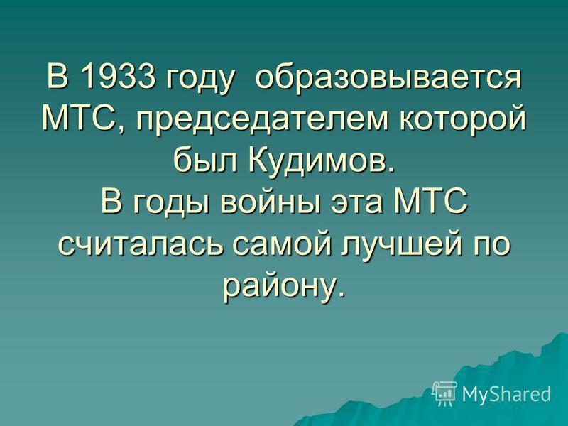 В 1933 году образовывается МТС, председателем которой был Кудимов. В годы войны эта МТС считалась самой лучшей по району.