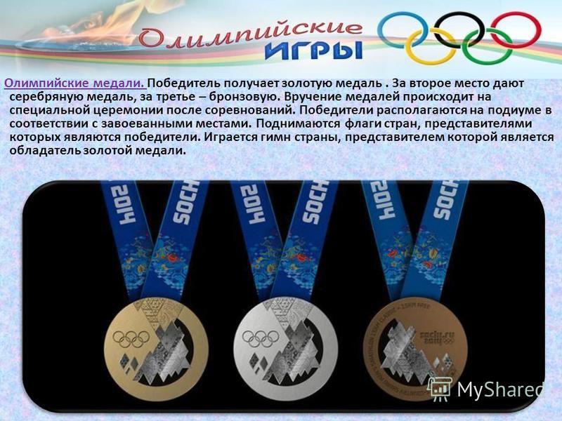 Олимпийские медали. Победитель получает золотую медаль. За второе место дают серебряную медаль, за третье – бронзовую. Вручение медалей происходит на специальной церемонии после соревнований. Победители располагаются на подиуме в соответствии с завое