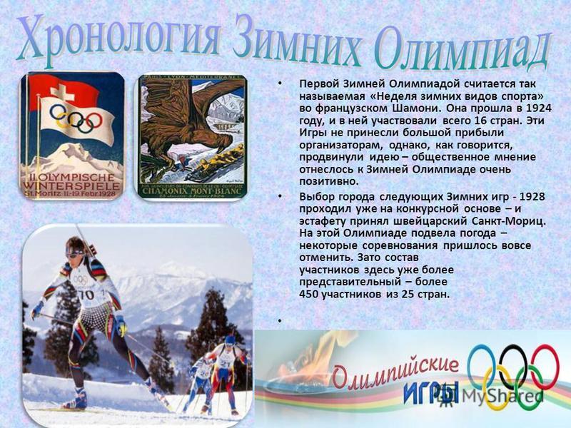 Первой Зимней Олимпиадой считается так называемая «Неделя зимних видов спорта» во французском Шамони. Она прошла в 1924 году, и в ней участвовали всего 16 стран. Эти Игры не принесли большой прибыли организаторам, однако, как говорится, продвинули ид