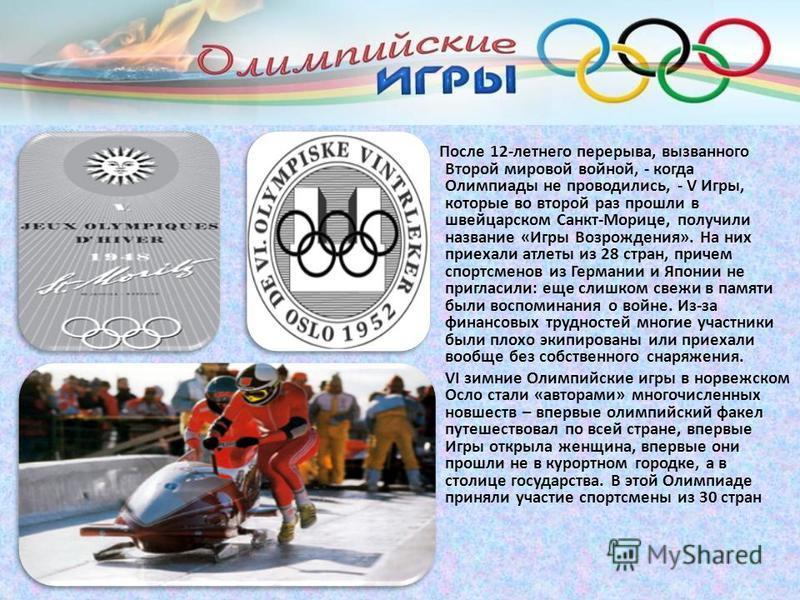 После 12-летнего перерыва, вызванного Второй мировой войной, - когда Олимпиады не проводились, - V Игры, которые во второй раз прошли в швейцарском Санкт-Морице, получили название «Игры Возрождения». На них приехали атлеты из 28 стран, причем спортсм