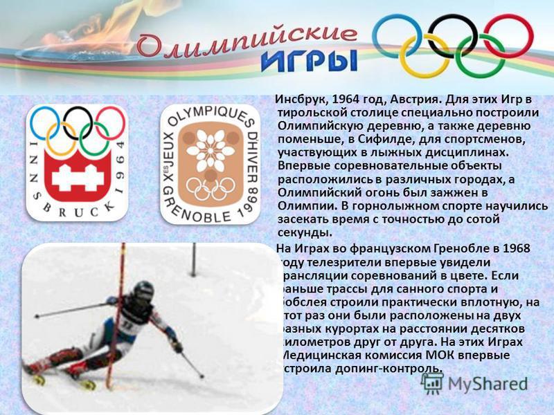 Инсбрук, 1964 год, Австрия. Для этих Игр в тирольской столице специально построили Олимпийскую деревню, а также деревню поменьше, в Сифилде, для спортсменов, участвующих в лыжных дисциплинах. Впервые соревновательные объекты расположились в различных