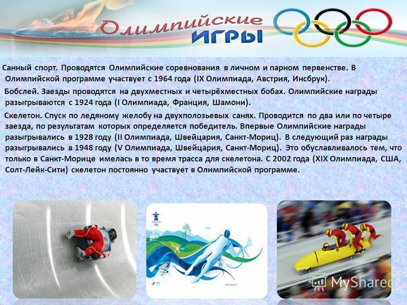 Санный спорт. Проводятся Олимпийские соревнования в личном и парном первенстве. В Олимпийской программе участвует с 1964 года (IX Олимпиада, Австрия, Инсбрук). Бобслей. Заезды проводятся на двухместных и четырёхместных бобах. Олимпийские награды разы