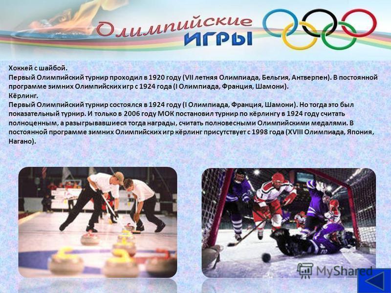 Хоккей с шайбой. Первый Олимпийский турнир проходил в 1920 году (VII летняя Олимпиада, Бельгия, Антверпен). В постоянной программе зимних Олимпийских игр с 1924 года (I Олимпиада, Франция, Шамони). Кёрлинг. Первый Олимпийский турнир состоялся в 1924