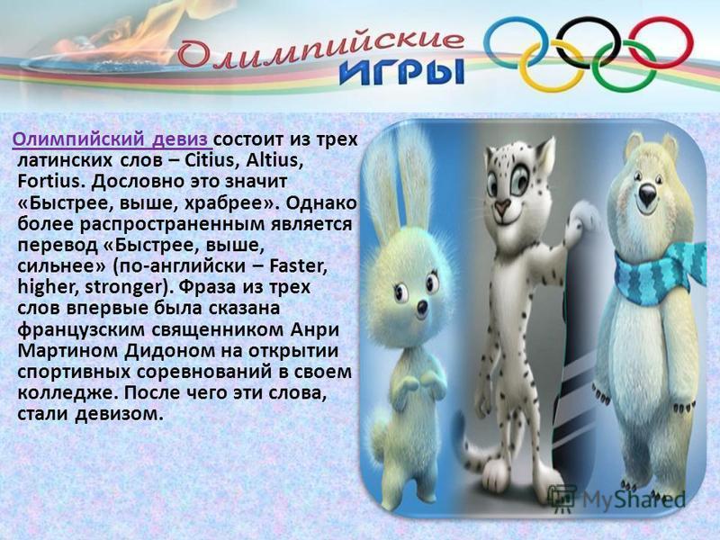 Олимпийский девиз состоит из трех латинских слов – Citius, Altius, Fortius. Дословно это значит «Быстрее, выше, храбрее». Однако более распространенным является перевод «Быстрее, выше, сильнее» (по-английски – Faster, higher, stronger). Фраза из трех